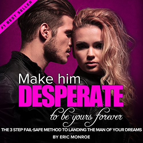 Make Him DESPERATE to Be Yours Forever: The 3-Step Fail-Safe Method to Landing the Man of Your Dreams (3 Words To Make Him Fall In Love)