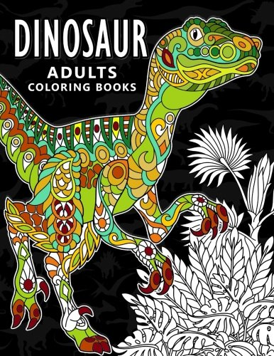 Dinosaur Adults Coloring Books: Stress-Relief Coloring Book For Grown-Ups, Men, Women -