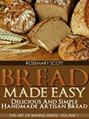 Bread Made Easy: Delicious and Simple Handmade Artisan Bread (The Art of Baking Series Book 1)