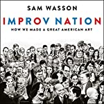 Improv Nation: How We Made a Great American Art | Sam Wasson