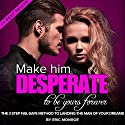 Make Him DESPERATE to Be Yours Forever: The 3-Step Fail-Safe Method to Landing the Man of Your Dreams Audiobook by Eric Monroe Narrated by Andrew Helbig