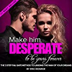 Make Him DESPERATE to Be Yours Forever: The 3-Step Fail-Safe Method to Landing the Man of Your Dreams | Eric Monroe
