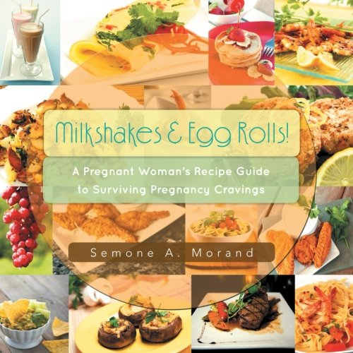 Milkshakes & Egg Rolls!: A Pregnant Woman's Recipe Guide to Surviving Pregnancy Cravings by Semone A. Morand