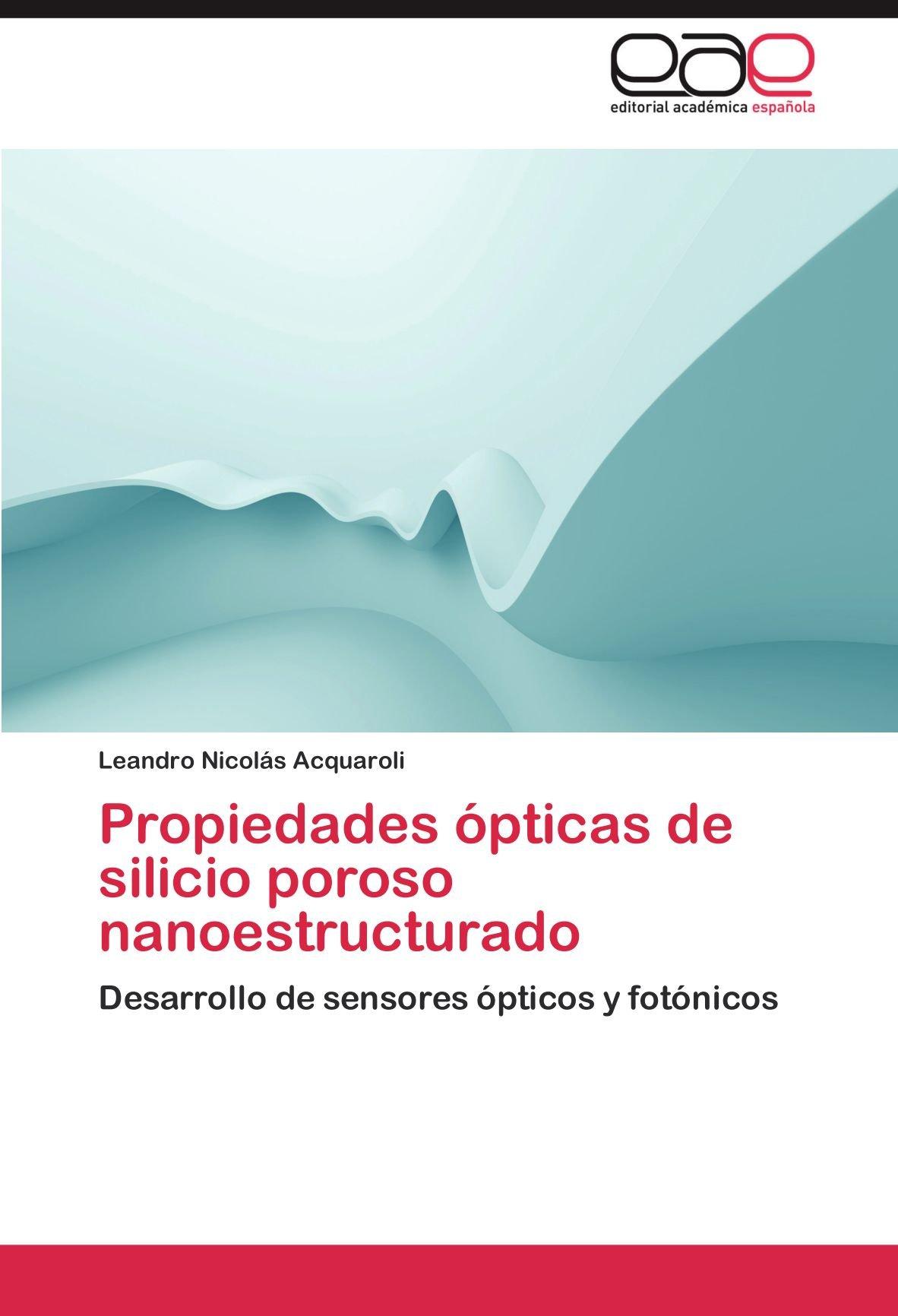 Propiedades ópticas de silicio poroso nanoestructurado: Desarrollo de sensores ópticos y fotónicos (Spanish Edition): Leandro Nicolás Acquaroli: ...