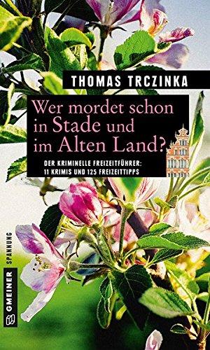 Wer mordet schon in Stade und im Alten Land?: 11 Krimis und 125 Freizeittipps (Kriminelle Freizeitführer im GMEINER-Verlag)