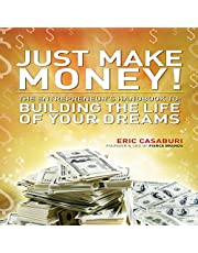 Just Make Money!: The Entrepreneur's Handbook to Building the Life of Your Dreams