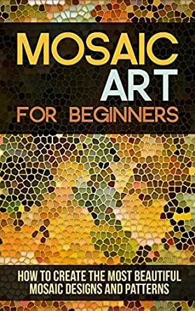Mosaic Art for Beginners: How to Create the Most Beautiful