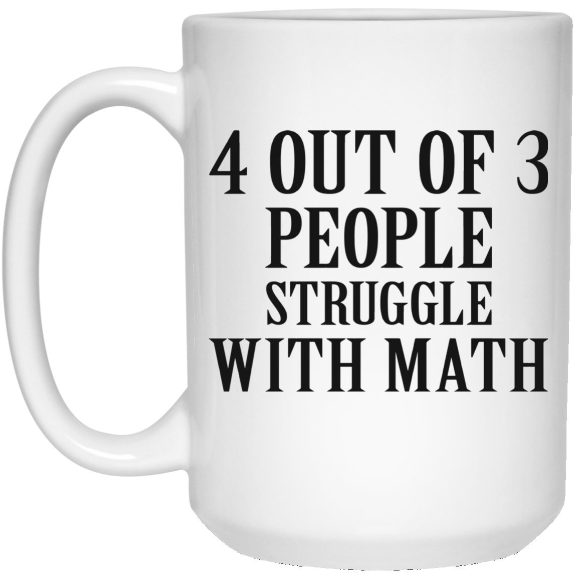 Kingdom Creations 4 out of 3 people Struggle With Math Coffee Mug Cup, 15 oz, White