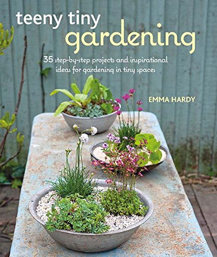 Teeny Tiny Gardening: 35 step-by-step projects and inspirational ideas for gardening in tiny spaces pdf