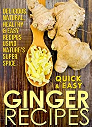 Ginger Recipes: Delicious, Natural, Healthy & Easy Recipes Using Nature's Super Spice (Quick and Easy Series)