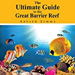 The Ultimate Guide to the Great Barrier Reef: A Comprehensive Trip Advisor, Written by a Renowned Wonders of the World Traveler and Enthusiast | Xavier Zimms