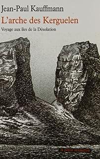 L'arche des Kerguelen : voyage aux îles de la Désolation, Kauffmann, Jean-Paul