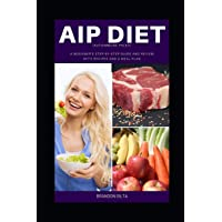 AIP (Autoimmune Paleo) Diet: A Beginner's Step-by-Step Guide and Review With Recipes...