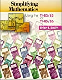 Simplifying Mathematics Using the TI-82-83 or TI-85-86, Smith, Brian E., 1891289012