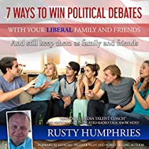 7 WAYS TO WIN POLITICAL DEBATES WITH YOUR LIBERAL FAMILY AND FRIENDS: AND STILL KEEP THEM AS FAMILY AND FRIENDS