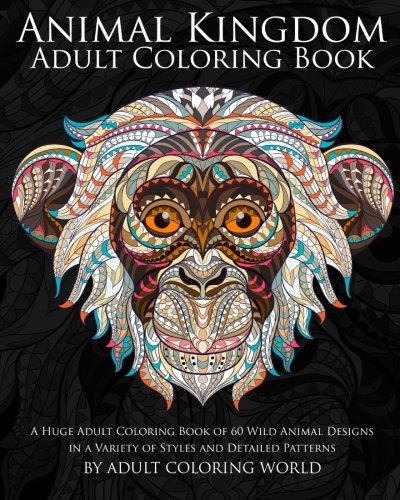 Animal Kingdom Adult Coloring Book: A Huge Adult Coloring Book of 60 Wild Animal Designs in a Variety of Styles and Detailed Patterns (Animal Coloring Books for Adults) (Volume 13) (Patterns World Wildlife)