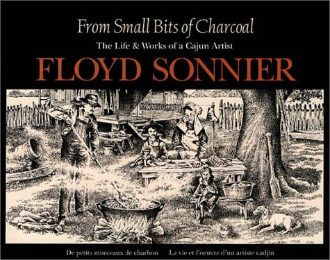 From Small Bits of Charcoal: The Life & Works of a Cajun Artist (English and French Edition)