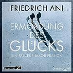 Ermordung des Glücks (Ein Fall für Jakob Franck 2) | Friedrich Ani