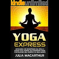 Yoga Express: Descubra Os Benefícios Da Ioga E Como Esta Forma De Exercício Pode Fortalecer Seu Corpo E A Sua Mente