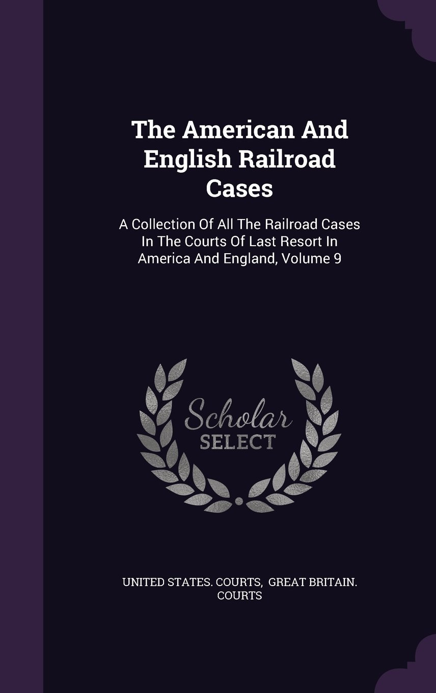 Download The American And English Railroad Cases: A Collection Of All The Railroad Cases In The Courts Of Last Resort In America And England, Volume 9 pdf epub