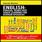 English: Phrasal Verbs Fast Track Learning for German Speakers: The 100 most Used English Phrasal Verbs with 600 Phrase Examples | Sarah Retter