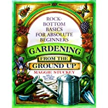 Gardening: From the Ground Up : Rock-Bottom Basics for Absolute Beginners