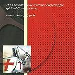 The Christian Mystic Warriors: Preparing for Spiritual Growth in Jesus | Henry Harrison Epps