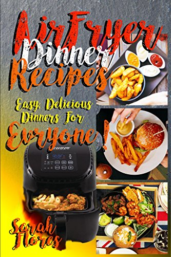Airfryer Dinner Recipes: Airfryer Cookbook For Beginners And Food Lovers, Clean And Healthy Recipes, Cheap Ways To Cook In Your Airfryer, With Pictures, Vegan Options, Lose Weight With Clean Eating!