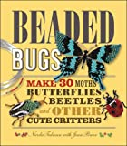 Beaded Bugs: Make 30 Moths, Butterflies, Beetles, and Other Cute Critters