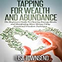 Tapping for Wealth and Abundance: The Beginner's Guide To Clearing Energy Blocks and Manifesting More Money Using Emotional Freedom Technique Audiobook by Lisa Townsend Narrated by Sandra Brautigam