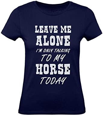 Camiseta para Mujer- Ropa de Caballos - Leave Me Alone Im Only Talking to My Horse -: Amazon.es: Ropa y accesorios