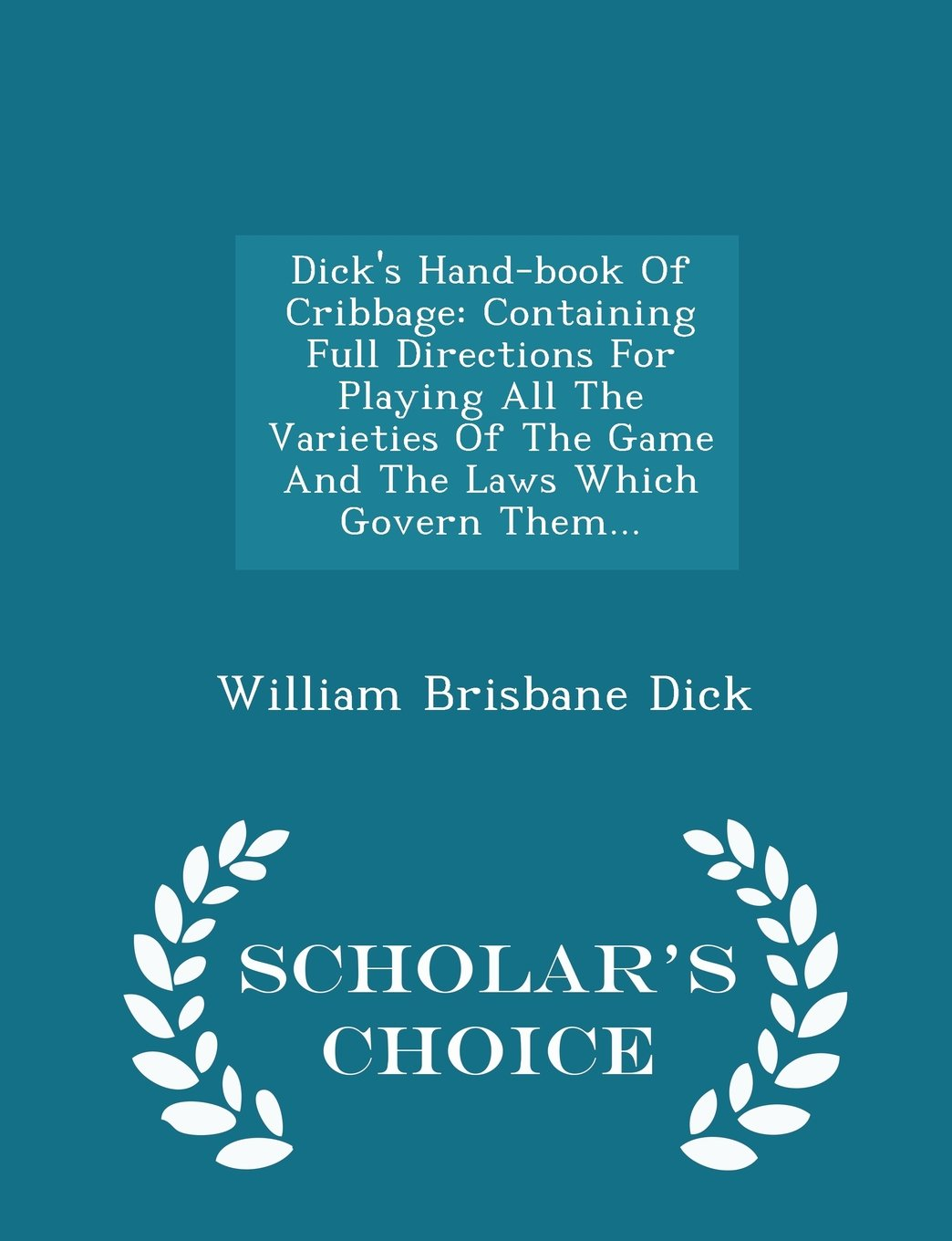 Dick's Hand-book Of Cribbage: Containing Full Directions For Playing All The Varieties Of The Game And The Laws Which Govern Them... - Scholar's Choice Edition pdf epub