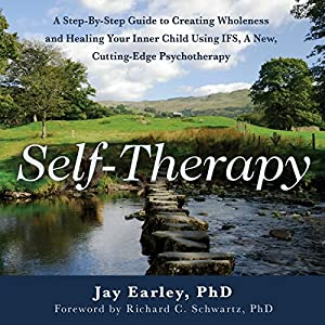 Self-Therapy: A Step-By-Step Guide to Creating Wholeness and Healing Your Inner Child Using IFS, A New, Cutting-Edge Psychotherapy, 2nd Edition Audiobook