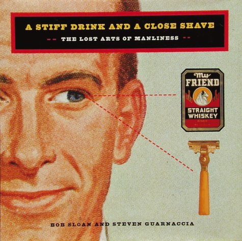 A Stiff Drink & Close Shave The Lost Arts of Manliness