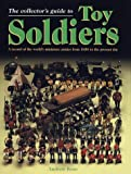 The Collector's Guide to Toy Soldiers: A Record of the World's Miniature Armies from 1850 to the Present Day