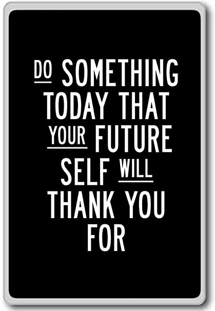 Do Something Today That Your Future Self Will Thank You For   Motivational  Inspirational Quotes Fridge
