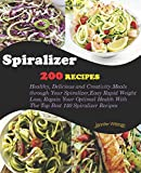 Spiralizer Cookbook: 200 Recipes! Healthy, Delicious and Creativity Meals through Your Spiralizer, Easy Rapid Weight Loss, Regain Your Optimal Health