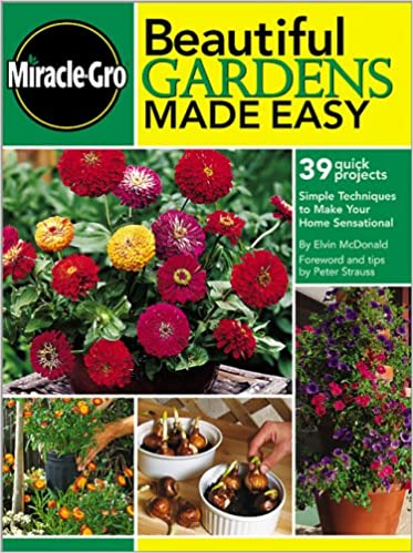 Beautiful Gardens Made Easy: Simple Techniques To Make Your Home  Sensational (Miracle Gro): Miracle Gro, Elvin McDonald, Peter Strauss:  9780696216145: ...
