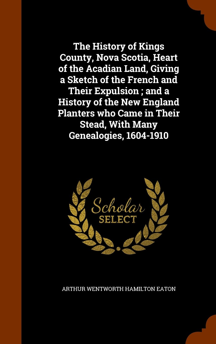 The History of Kings County, Nova Scotia, Heart of the Acadian Land, Giving a Sketch of the French and Their Expulsion ; and a History of the New ... Their Stead, With Many Genealogies, 1604-1910 PDF