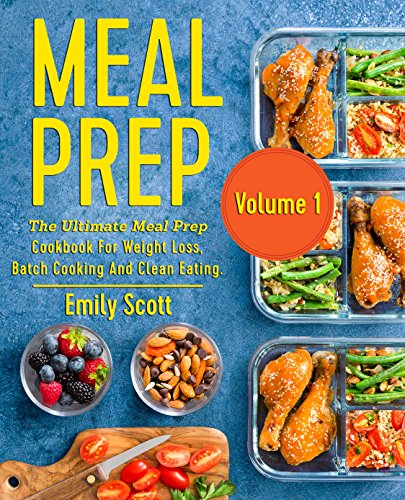 Meal Prep: The Ultimate Meal Prep Cookbook For Weight Loss, Batch Cooking And Clean Eating (meal prep, meal prepping, meal prep book, meal prep cookbook, meal prep recipe book, meal planning) by Emily Scott