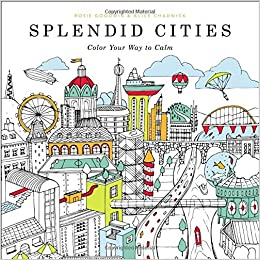 Amazon Splendid Cities Color Your Way To Calm 9780316265812 Rosie Goodwin Alice Chadwick Books