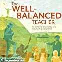 The Well-Balanced Teacher: How to Work Smarter and Stay Sane Inside the Classroom and Out Audiobook by Mike Anderson Narrated by Gary L Willprecht