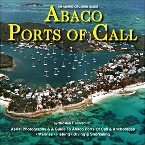 An Abaco Cruising Guide -- Abaco Ports Of Call: A Cruising Guide to Abaco, the Bahamas, Ports Of Call And Anchorages (Volume 3)