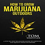 How to Grow Marijuana Outdoors: A Step-by-Step Beginner's Guide to Growing Top-Quality Weed Outdoors | Tom Whistler