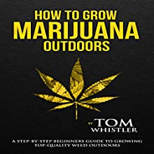 How to Grow Marijuana Outdoors: A Step-by-Step Beginner's Guide to Growing Top-Quality Weed Outdoors Audiobook by Tom Whistler Narrated by John Tyndall
