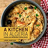 A Kitchen in Algeria: Classical and Contemporary Algerian Recipes (Algerian Recipes, Algerian Cookbook, Algerian Cooking, Algerian Food, African Cookbook, African Recipes Book 1)