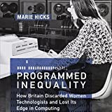 Programmed Inequality: How Britain Discarded Women Technologists and Lost Its Edge in Computing: History of Computing