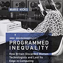 Programmed Inequality: How Britain Discarded Women Technologists and Lost Its Edge in Computing: History of Computing Audiobook by Marie Hicks Narrated by Becky White