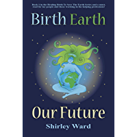 Birth Earth Our Future: Our conception and birth defines who we are, how we relate to each other, the Earth and our future. (Healing Birth to Save the Earth Book 2)