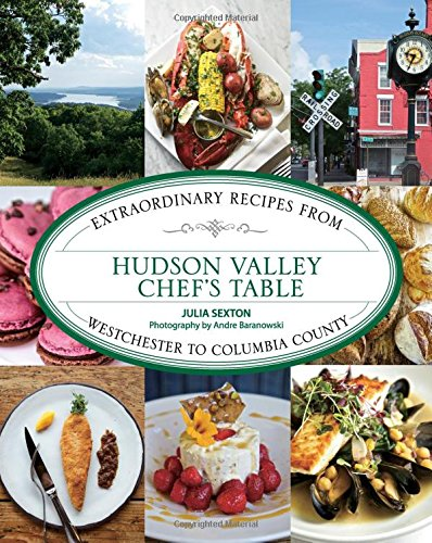 Hudson Valley Chef's Table: Extraordinary Recipes From Westchester To Columbia County by Julia Sexton